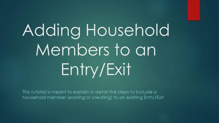 Adding Household Members to an Entry/Exit This tutorial is meant to explain in detail the steps to include a household member (existing or creating) to.