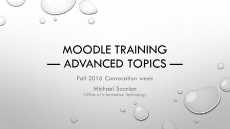 MOODLE TRAINING — ADVANCED TOPICS — Fall 2016 Convocation week Michael Scanlan Office of Information Technology.