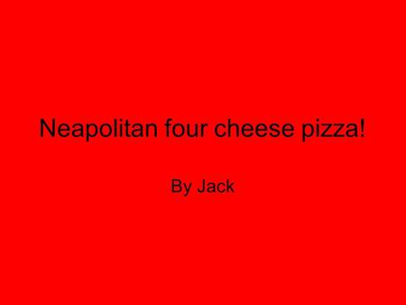 Neapolitan four cheese pizza! By Jack. Ingredients (serves Four) 400g/ 140 oz plain flour. 1 teaspoon salt. 7g/ ¼ oz sachet easy-blend dried yeast. 250ml/