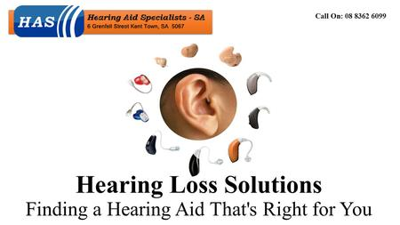 Hearing Loss Solutions Finding a Hearing Aid That's Right for You Call On: 08 8362 6099.