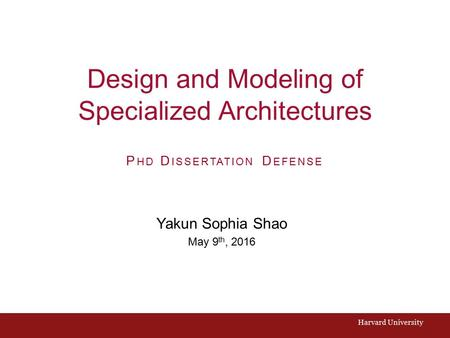 Design and Modeling of Specialized Architectures Yakun Sophia Shao May 9 th, 2016 Harvard University P HD D ISSERTATION D EFENSE.