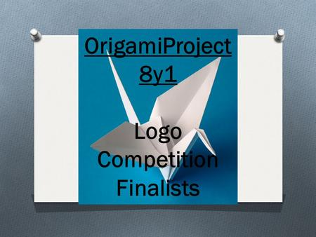 OrigamiProject 8y1 Logo Competition Finalists. O The Finalists for the logo competition are: O Milo Clark O Chloe Adlington Well done to everyone that.