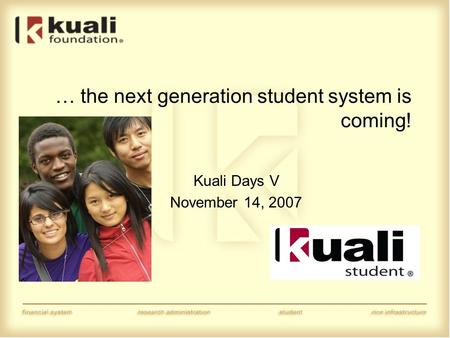 … the next generation student system is coming! Kuali Days V November 14, 2007.