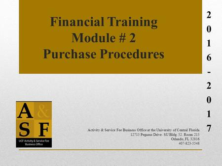 Financial Training Module # 2 Purchase Procedures 2016-20172016-2017 Activity & Service Fee Business Office at the University of Central Florida 12715.