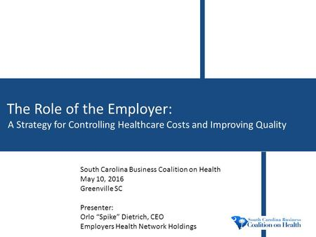The Role of the Employer: A Strategy for Controlling Healthcare Costs and Improving Quality South Carolina Business Coalition on Health May 10, 2016 Greenville.