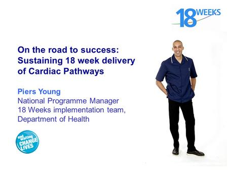 On the road to success: Sustaining 18 week delivery of Cardiac Pathways Piers Young National Programme Manager 18 Weeks implementation team, Department.