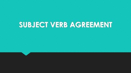 SUBJECT VERB AGREEMENT. Subjects and Verbs Must Agree  A singular subject needs a singular verb.  A plural subject needs a plural verb.  A singular.