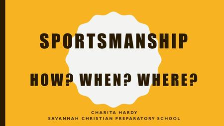 SPORTSMANSHIP HOW? WHEN? WHERE? CHARITA HARDY SAVANNAH CHRISTIAN PREPARATORY SCHOOL.