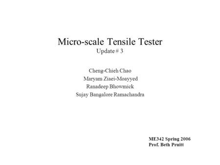 Micro-scale Tensile Tester Update # 3 Cheng-Chieh Chao Maryam Ziaei-Moayyed Ranadeep Bhowmick Sujay Bangalore Ramachandra ME342 Spring 2006 Prof. Beth.