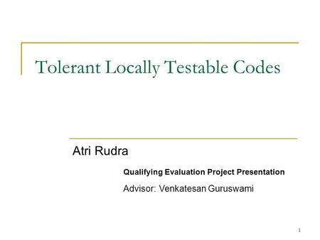 1 Tolerant Locally Testable Codes Atri Rudra Qualifying Evaluation Project Presentation Advisor: Venkatesan Guruswami.