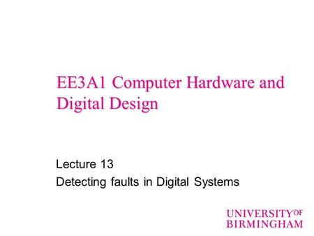 EE3A1 Computer Hardware and Digital Design Lecture 13 Detecting faults in Digital Systems.