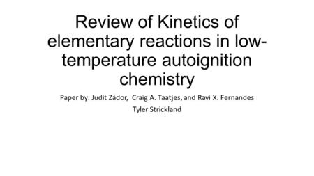 Review of Kinetics of elementary reactions in low- temperature autoignition chemistry Paper by: Judit Zádor, Craig A. Taatjes, and Ravi X. Fernandes Tyler.