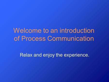 Welcome to an introduction of Process Communication Relax and enjoy the experience.