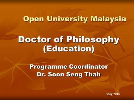 Open University Malaysia Open University Malaysia Doctor of Philosophy (Education) Programme Coordinator Dr. Soon Seng Thah May 2016.