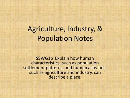 Agriculture, Industry, & Population Notes SSWG1b Explain how human characteristics, such as population settlement patterns, and human activities, such.