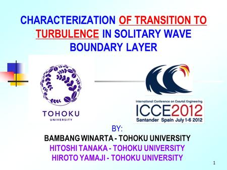 1 CHARACTERIZATION OF TRANSITION TO TURBULENCE IN SOLITARY WAVE BOUNDARY LAYER BY: BAMBANG WINARTA - TOHOKU UNIVERSITY HITOSHI TANAKA - TOHOKU UNIVERSITY.