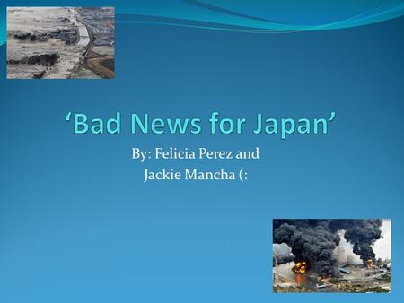 By: Felicia Perez and Jackie Mancha (:. What happened!?!? An earthquake occurred in Japan. It was the most powerful earthquake. The earthquake caused.