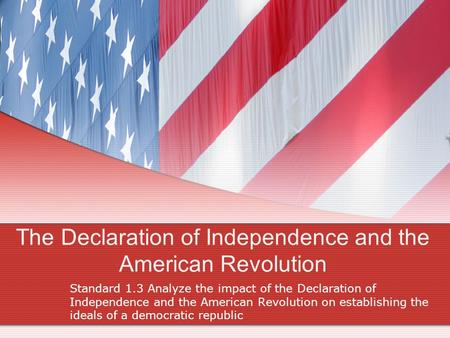 The Declaration of Independence and the American Revolution Standard 1.3 Analyze the impact of the Declaration of Independence and the American Revolution.