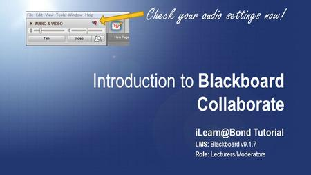 Introduction to Blackboard Collaborate Tutorial LMS: Blackboard v9.1.7 Role: Lecturers/Moderators Check your audio settings now!