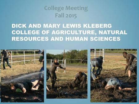 DICK AND MARY LEWIS KLEBERG COLLEGE OF AGRICULTURE, NATURAL RESOURCES AND HUMAN SCIENCES College Meeting Fall 2015.