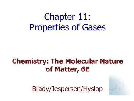 Chapter 11: Properties of Gases Chemistry: The Molecular Nature of Matter, 6E Brady/Jespersen/Hyslop.