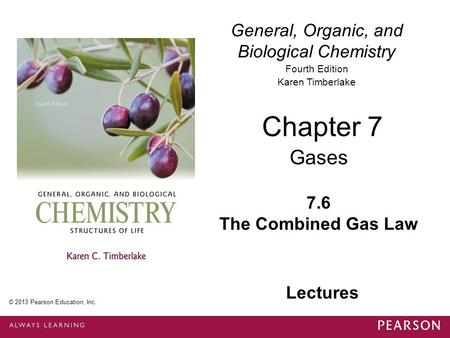 © 2013 Pearson Education, Inc. Chapter 7, Section 6 General, Organic, and Biological Chemistry Fourth Edition Karen Timberlake 7.6 The Combined Gas Law.