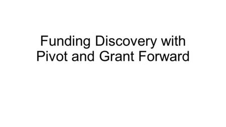 Funding Discovery with Pivot and Grant Forward. Icebreaker Name, Department What's one thing you'd like to get out of this workshop? Examples: I have.