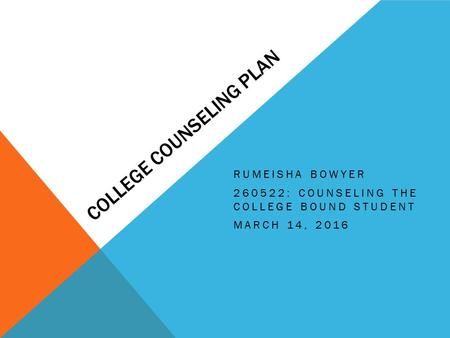 COLLEGE COUNSELING PLAN RUMEISHA BOWYER 260522: COUNSELING THE COLLEGE BOUND STUDENT MARCH 14, 2016.
