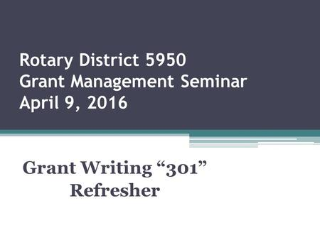 "Rotary District 5950 Grant Management Seminar April 9, 2016 Grant Writing ""301"" Refresher."