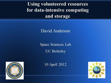 Using volunteered resources for data-intensive computing and storage David Anderson Space Sciences Lab UC Berkeley 10 April 2012.