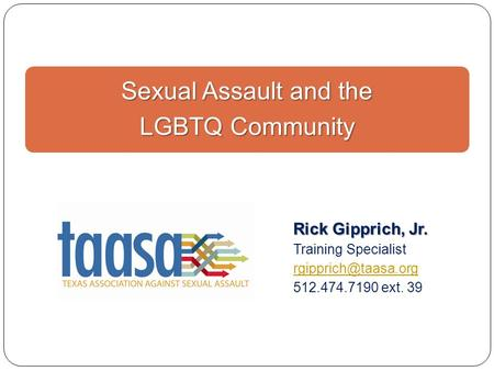 Sexual Assault and the LGBTQ Community Rick Gipprich, Jr. Training Specialist 512.474.7190 ext. 39.