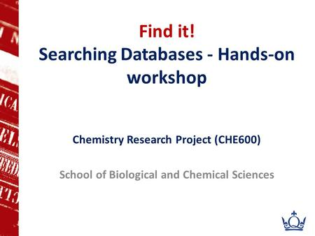 Find it! Searching Databases - Hands-on workshop Chemistry Research Project (CHE600) School of Biological and Chemical Sciences.