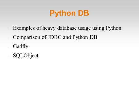Python DB Examples of heavy database usage using Python Comparison of JDBC and Python DB Gadfly SQLObject.