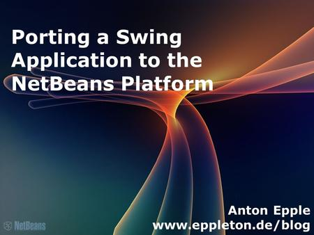 Porting a Swing Application to the NetBeans Platform Anton Epple