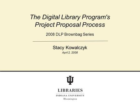 2008 DLP Brownbag Series The Digital Library Program's Project Proposal Process Stacy Kowalczyk April 2, 2008.