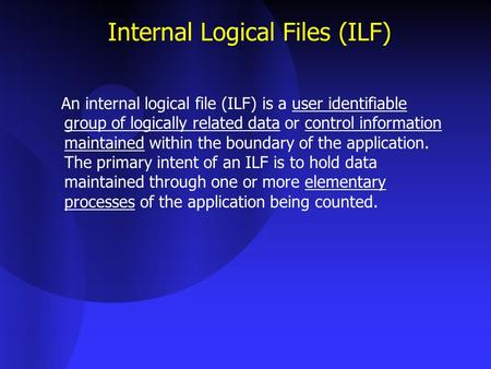 Internal Logical Files (ILF) An internal logical file (ILF) is a user identifiable group of logically related data or control information maintained within.