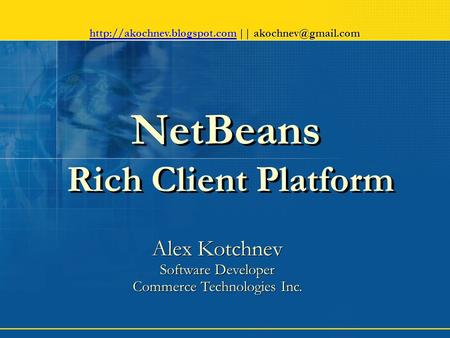 NetBeans Rich Client Platform Alex Kotchnev Software Developer Commerce Technologies Inc. Alex Kotchnev Software Developer Commerce Technologies Inc.