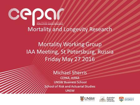 Mortality and Longevity Research Mortality Working Group IAA Meeting, St Petersburg, Russia Friday May 27 2016 Michael Sherris CEPAR, AIPAR UNSW Business.