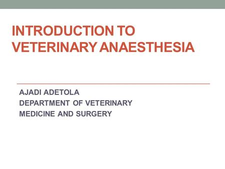 INTRODUCTION TO VETERINARY ANAESTHESIA AJADI ADETOLA DEPARTMENT OF VETERINARY MEDICINE AND SURGERY.