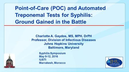 Point-of-Care (POC) and Automated Treponemal Tests for Syphilis: Ground Gained in the Battle Charlotte A. Gaydos, MS, MPH, DrPH Professor, Division of.