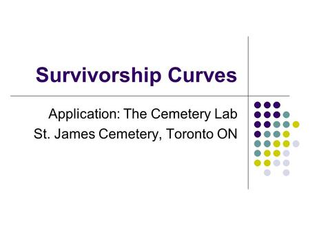 Survivorship Curves Application: The Cemetery Lab St. James Cemetery, Toronto ON.