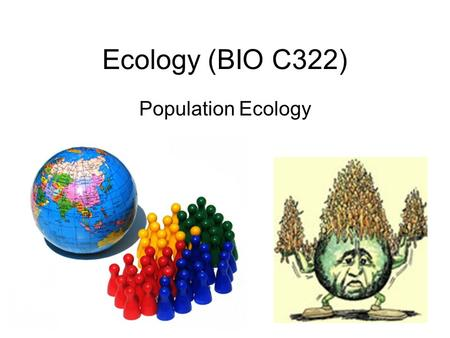 Ecology (BIO C322) Population Ecology. Population Group of organisms of same species occupying a particular space, Functioning as part of biotic community.