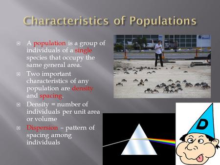  A population is a group of individuals of a single species that occupy the same general area.  Two important characteristics of any population are density.