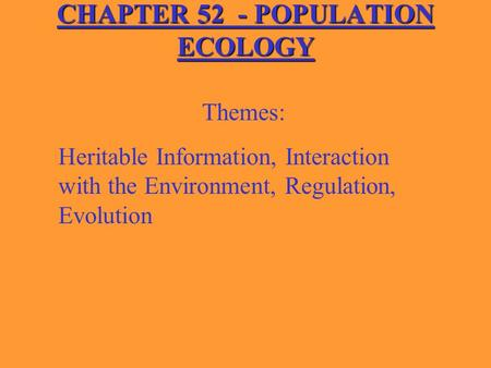 CHAPTER 52 - POPULATION ECOLOGY Themes: Heritable Information, Interaction with the Environment, Regulation, Evolution.