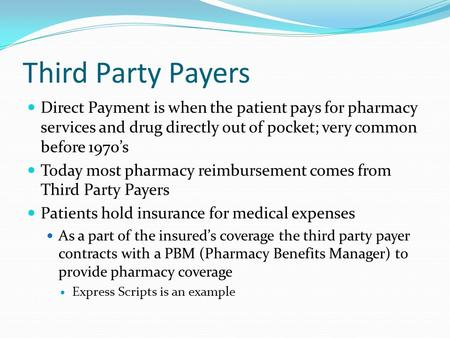 Third Party Payers Direct Payment is when the patient pays for pharmacy services and drug directly out of pocket; very common before 1970's Today most.