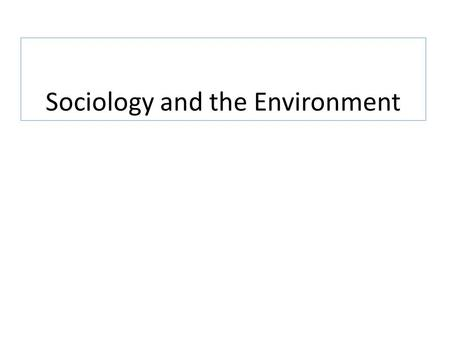 Sociology and the Environment. What do sociologists have to offer to a discussion about the environment and environmental problems?