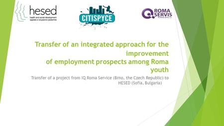 Transfer of an integrated approach for the improvement of employment prospects among Roma youth Transfer of a project from IQ Roma Service (Brno, the Czech.