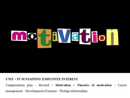 UNIT – IV SUSTAINING EMPLOYEE INTEREST Compensation plan – Reward – Motivation – Theories of motivation – Career management – Development of mentor – Protégé.