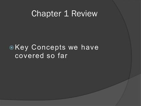Chapter 1 Review  Key Concepts we have covered so far.