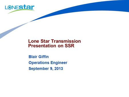Lone Star Transmission Presentation on SSR Blair Giffin Operations Engineer September 9, 2013.